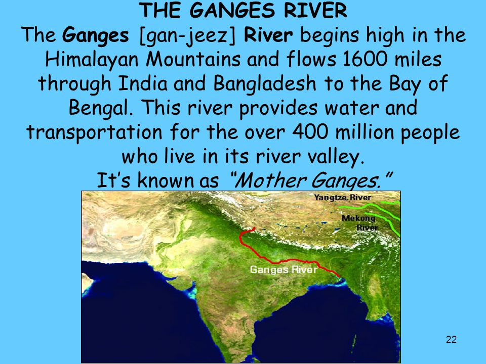 THE GANGES RIVER The Ganges [gan-jeez] River begins high in the Himalayan Mountains and flows 1600 miles through India and Bangladesh to the Bay of Bengal.